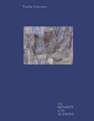 Varda Caivano: The Density of the Actions: Ovestebo, Solveig, Schwabsky, Barry, St. John, Peter, ...