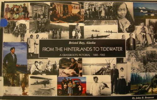 Bristol Bay, Alaska: From the hinterlands to tidewater : a grassroots pictorial, 1885-1965: John B....