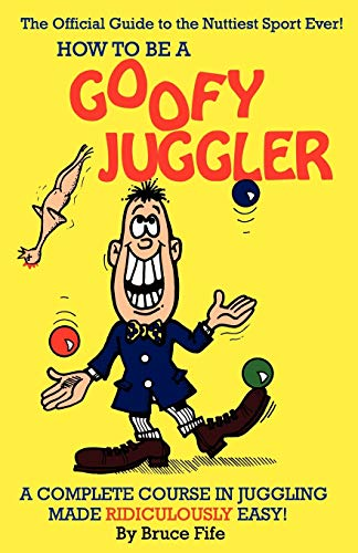 How To Be A Goofy Juggler: A Complete Course In Juggling Made Ridiculously Easy! (0941599043) by Fife, Bruce