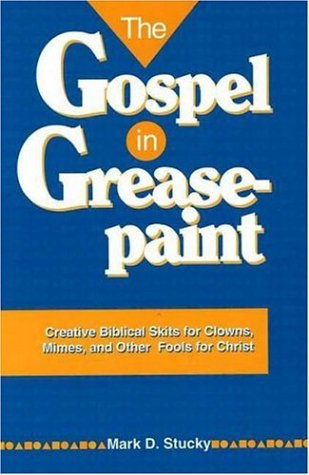 The Gospel in Greasepaint: Creative Biblical Skits for Clowns, Mimes, and Other Fools for Christ: ...