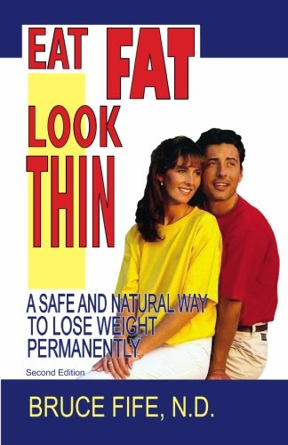 Eat Fat, Look Thin: A Safe and Natural Way to Lose Weight Permanently, Second Edition (0941599620) by Bruce Fife