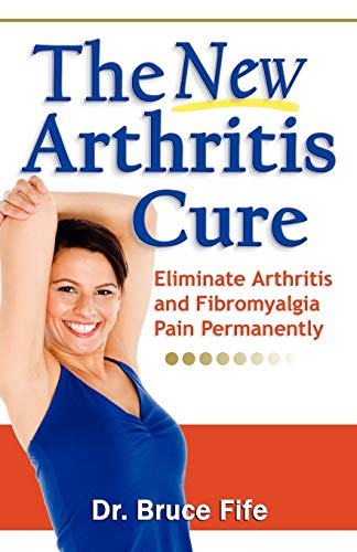 The New Arthritis Cure: Eliminate Arthritis and Fibromyalgia Pain Permanently (0941599825) by Dr. Bruce Fife ND