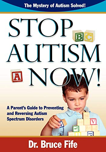 Stop Autism Now! A Parent's Guide to Preventing and Reversing Autism Spectrum Disorders (0941599922) by Fife Bruce