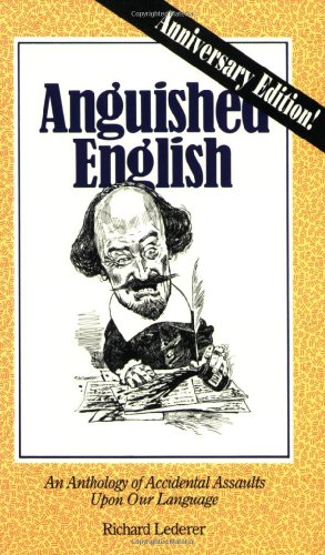 Anguished English. An Anthology of Accidental Assaults Upon Our Language.