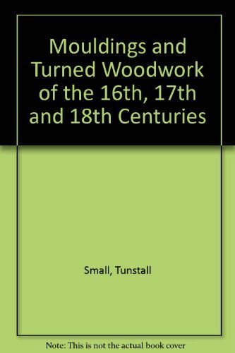 Mouldings & Turned Woodwork of the 16th, 17th and 18th Centuries: a Collection of Full-size Secti...
