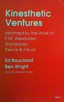 Kinesthetic Ventures : Informed by the Work of F. M. Alexander, Stanislavski, Peirce & Freud: ...