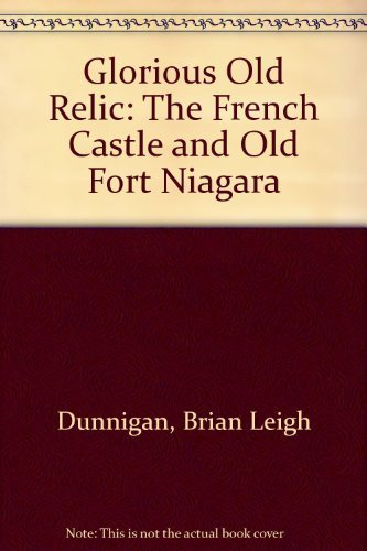 Glorious Old Relic: The French Castle and Old Fort Niagara: Dunnigan, Brian Leigh