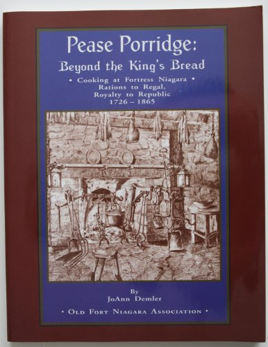Pease Porridge: Beyond the King's Bread Cooking at Fortress Niagara Rations to Regal, Royalty ...