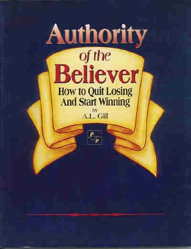 Authority of the Believer-How to Quit Losing and Start Winning: A. L. Gill