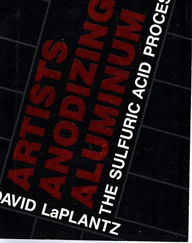 Artists Anodizing Aluminum: The Sulfuric Acid Process: David LaPlantz
