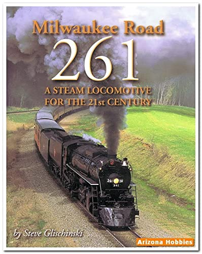 MILWAUKEE ROAD: 261: A STEAM LOCOMOTIVE FOR THE 21ST CENTURY: Steve Glischinski