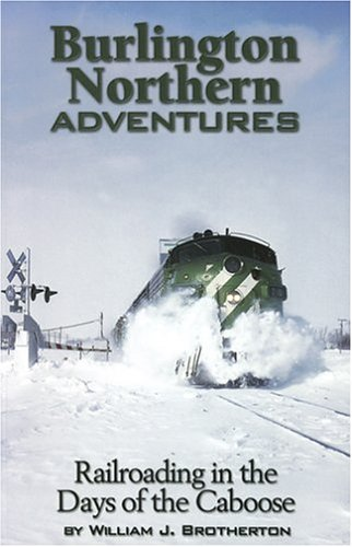 Burlington Northern Adventures: Railroading in the Days of the Caboose: Brotherton, William J.