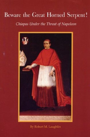 Beware the Great Horned Serpent! - Chiapas under the Threat of Napoleon: Laughlin, Robert M.