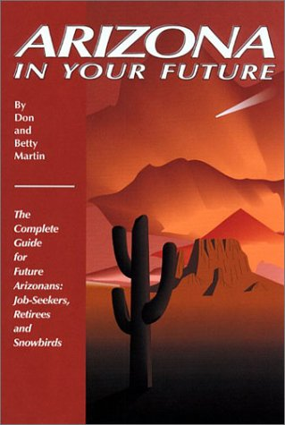 9780942053401: Arizona in Your Future: The Complete Guide for Future Arizonans: Job-Seekers, Retirees, and Snowbirds