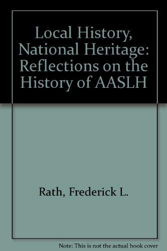 Local History, National Heritage: Reflections on the: Rath, Frederick L.,