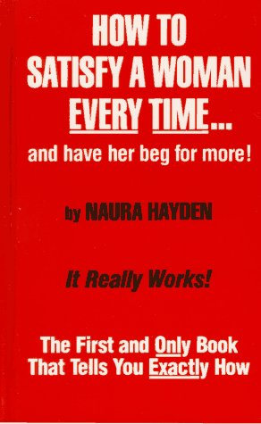 9780942104011: How to Satisfy a Woman Every Time...and Have Her Beg for More!: The First and Only Book that Tells You Exactly How