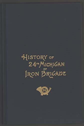 History of the Twenty-Fourth Michigan of the Iron Brigade: Known As the Detroit and Wayne County ...