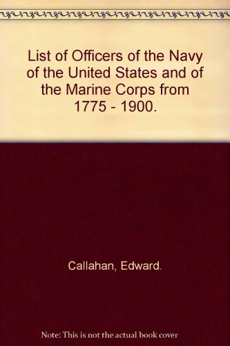 List of Officers of the Navy of the United States and of the Marine Corps From 1775 to 1900 ...