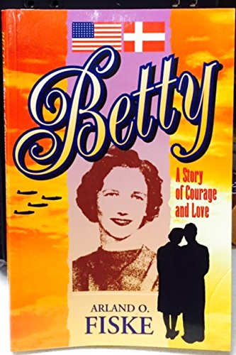 Betty: A Story of Courage and Love: Fiske, Arland O.