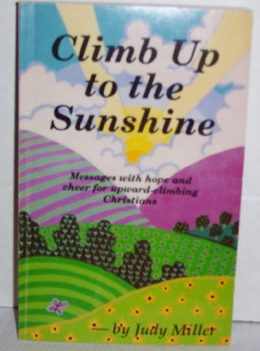Climb up to the sunshine: Messages with hope and cheer for upward-climbing Christians: Miller, Judy