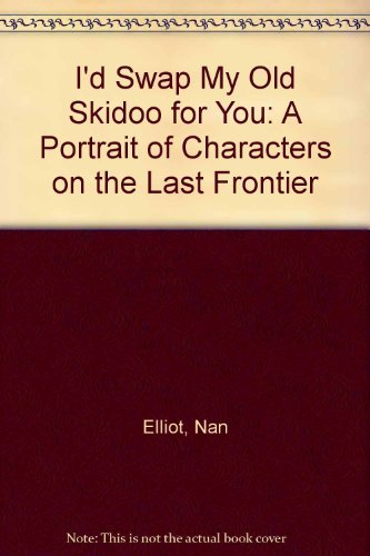 9780942381061: I'd Swap My Old Skidoo for You: A Portrait of Characters on the Last Frontier