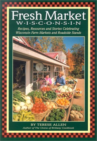 Fresh Market Wisconsin: Recipes, Resources and Stories Celebrating Wisconsin Farm Markets and ...
