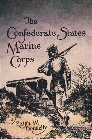 The Confederate States Marine Corps: The Rebel Leathernecks: Donnelly, Ralph W.