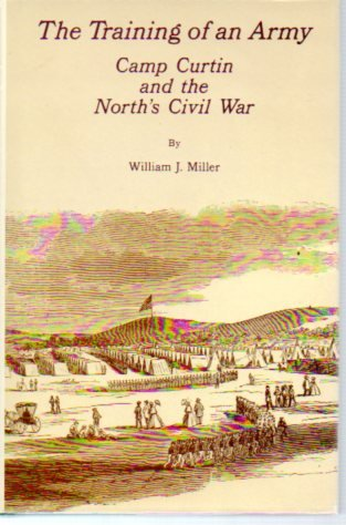 The Training of an Army: Camp Curtin and the North's Civil War: Miller, William J.