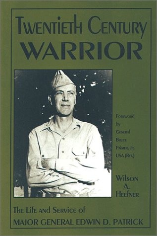 Twentieth Century Warrior: The Life and Service of Major General Edwin D. Patrick: Heefner, Wilson ...