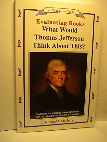 """Evaluating Books: What Would Thomas Jefferson Think About This? : Guidelines for Selecting Books Consistent With the Principles of America's Founder (Maybury, Rick. """"Uncle Eric"""" Book.) (0942617142) by Maybury, Rick; Maybury, Richard J."""