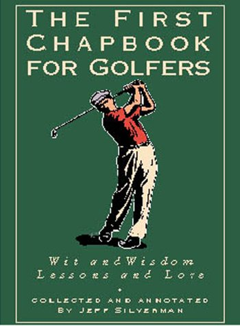 The First Chapbook for Golfers : Lessons and Lore, Wit and Wisdom: Silverman, Jeffrey (editor)
