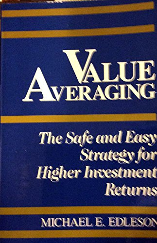 Value Averaging: The Safe and Easy Strategy for Higher Investment Returns: Michael E Edleson