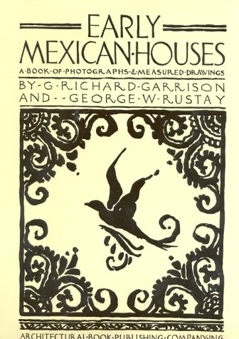 Early Mexican Houses: A Book of Photographs and Measured Drawings: Garrison, G. Richard; George W. ...