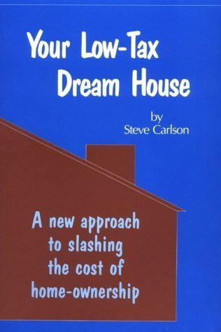 Your Low-Tax Dream House: A New Approach to Slashing the Costs of Home Ownership: Carlson, Steve