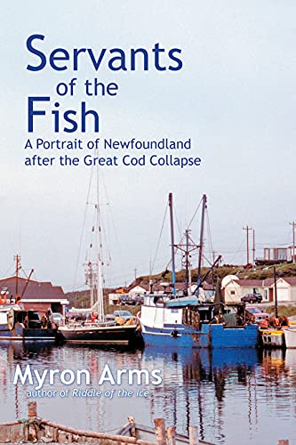Servants of the Fish: A Portrait of Newfoundland after the Great Cod Collapse: Myron Arms
