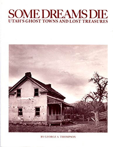 Some Dreams Die: Utah's Ghost Towns and Lost Treasures: Thompson, George A.