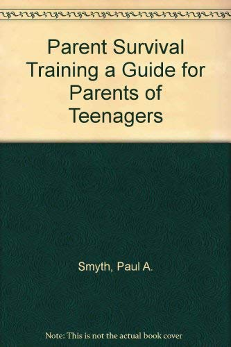 Parent Survival Training a Guide for Parents of Teenagers: Paul A. Smyth~Janet Benner