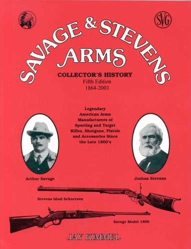 Savage & Stevens Arms. Collector's History. Fourth Edition. Legendary American Arms ...