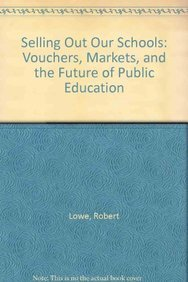 Selling Out Our Schools: Vouchers, Markets, and: Robert Lowe, Barbara