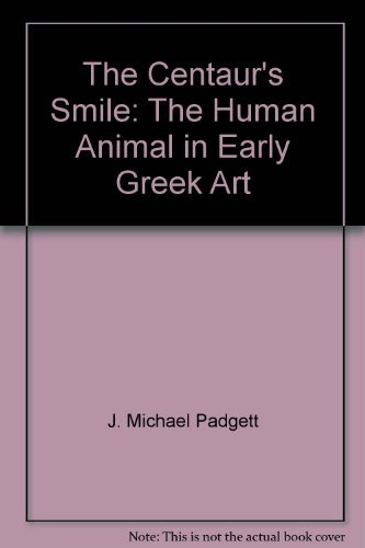 The Centaur's Smile : The Human Animal in Early Greek Art: Padgett, J. Michael