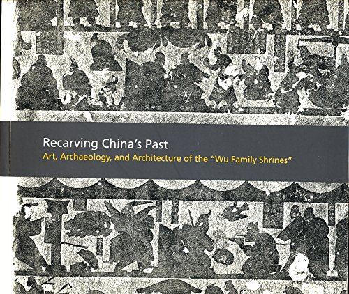 Recarving China's Past - Art, Architecture and Archaeology of the Wu Family Shrines: CY Liu