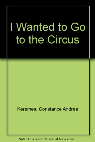 I Wanted to Go to the Circus: Constance Andrea Keremes;