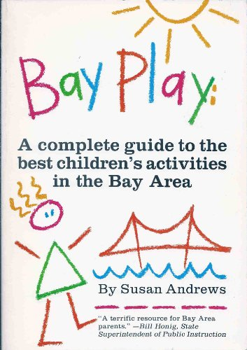 Bay Play: A Complete Guide to the Best Children's Activities in the Bay Area