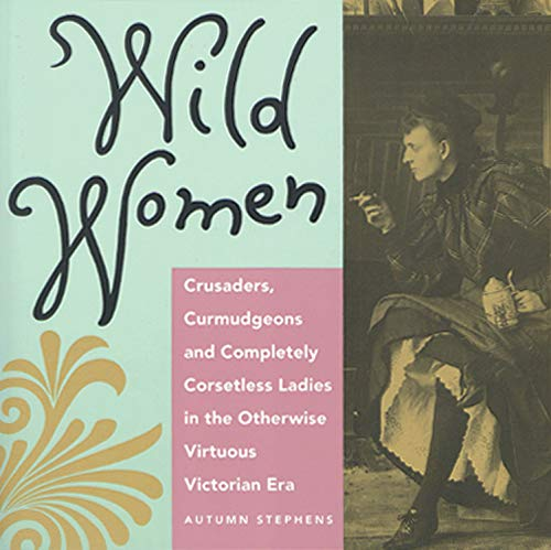 9780943233369: Wild Women: Crusaders, Curmudgeons, and Completely Corsetless Ladies in the Otherwise Virtuous Victorian Era
