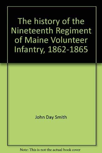 The History of the Nineteenth Regiment of Maine Volunteer Infantry 1862-1865: Smith, John Day