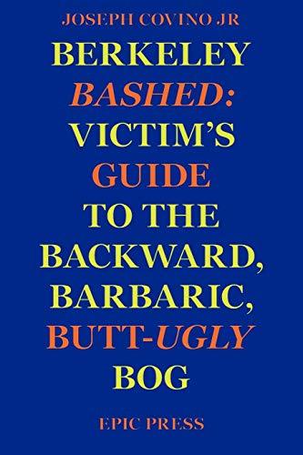 Berkeley Bashed: Victim's Guide to the Backward, Barbaric, Butt-Ugly Bog: Jr., Joseph Covino