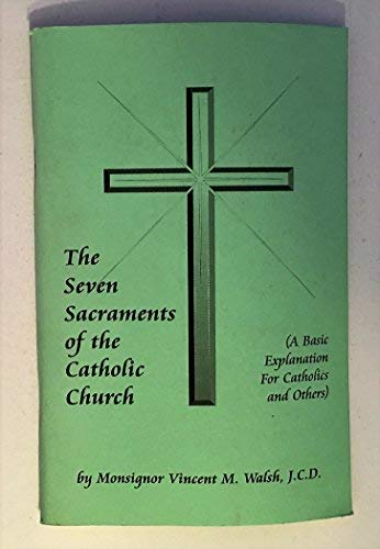 SEVEN SACRAMENTS OF THE CATHOLIC CHURCH: VINCENT M. WALSH