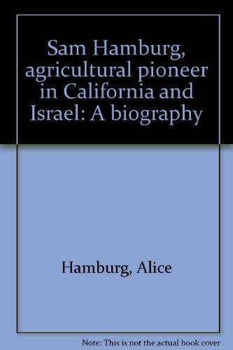 Sam Hamburg: Agricultural Pioneer in California and Israel, A Biography: Hamburg, Alice