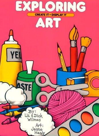 Exploring Art: Create It ~ Display It: Liz Wilmes, Dick