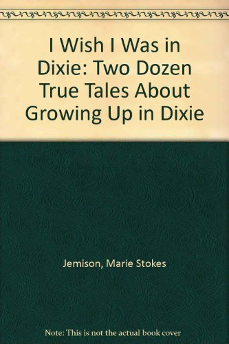I Wish I Was in Dixie: Two Dozen True Tales About Growing Up in Dixie: Jemison, Marie Stokes